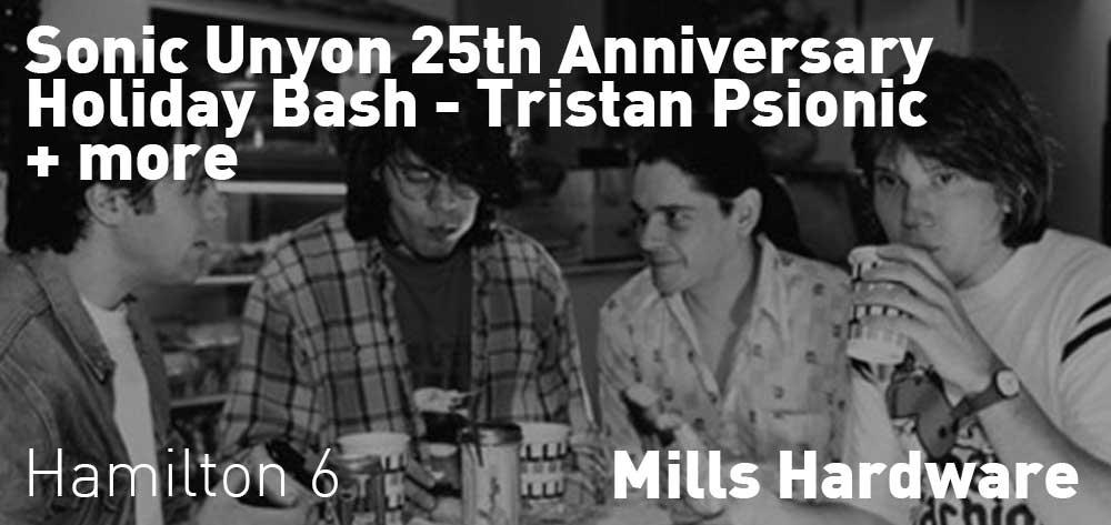 Sonic Unyon 25th Anniversary Holiday Bash Tristan Psionic with guests | Mills Hardware | Saturday, December 22, 2018 | 6pm