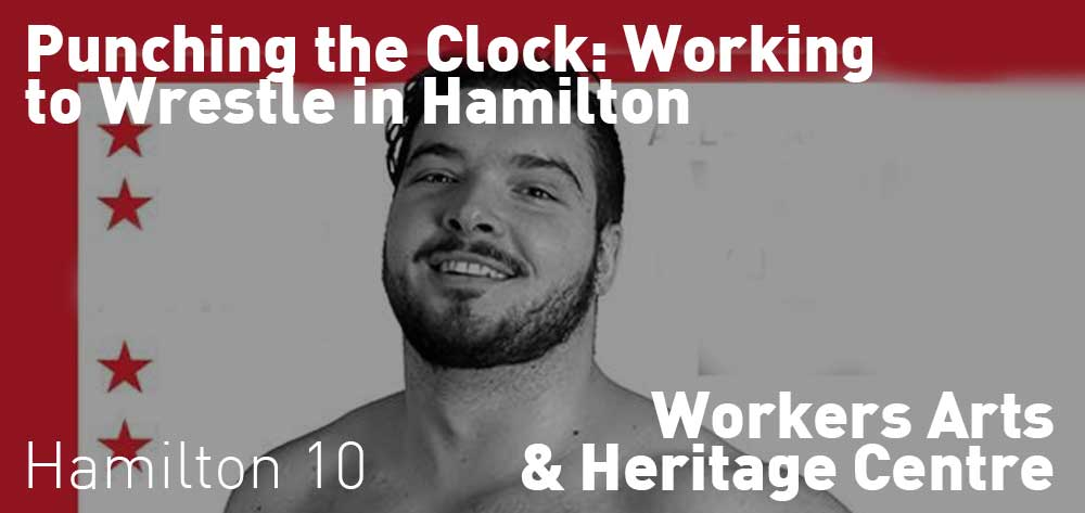 Punching the Clock: Working to Wrestle in Hamilton | Workers Arts and Heritage Culture | September 12 - December 21, 2018