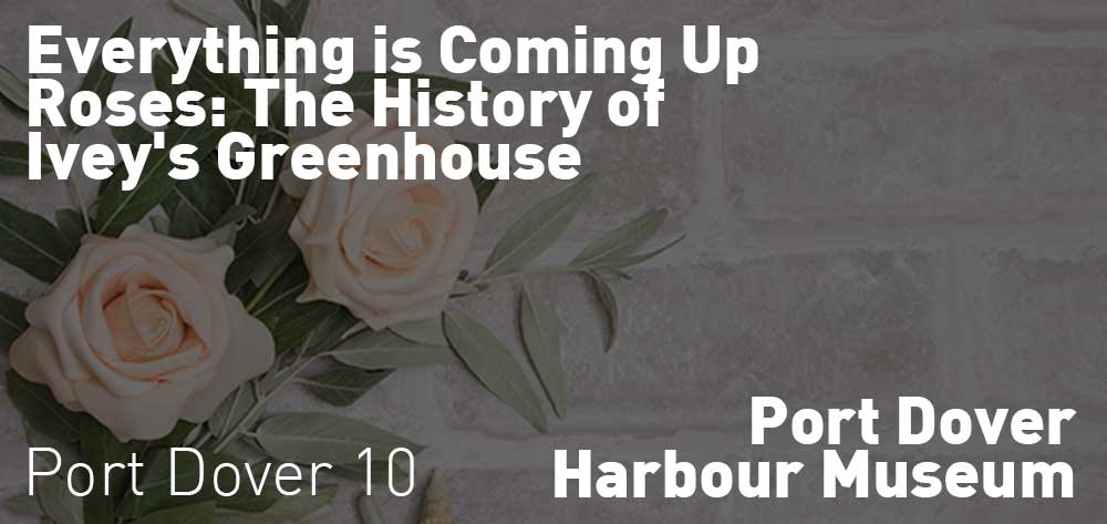 Everything is Coming Up Roses: The History of Ivey's Greenhouse | Port Dover Harbour Museum | July 1 - December 14, 2018