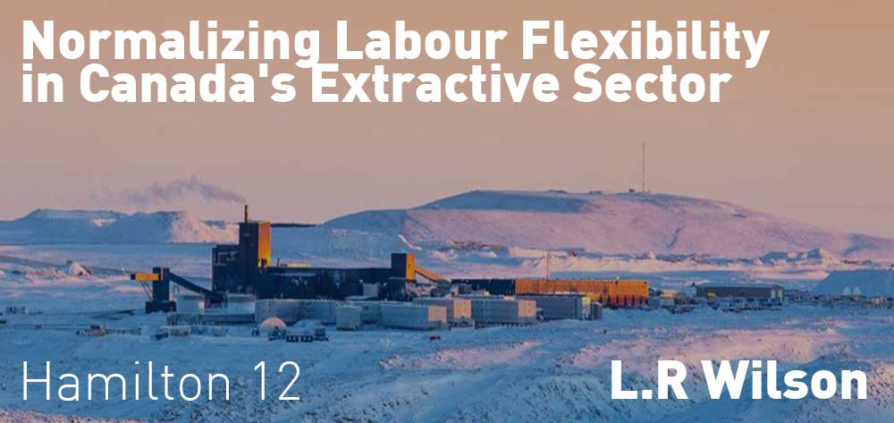 Normalizing Labour Flexibility in Canada's Extractive Sector | L.R Wilson | Monday, March 2, 2020 | 12pm