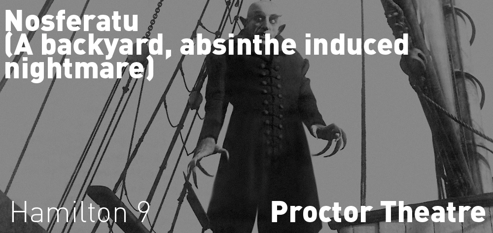 Nosferatu (A backyard, absinthe induced nightmare) is on at the Proctor Theatre at 9 PM on Saturday April 27th.