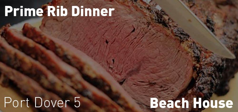 Prime Rib Dinner is on every weekend at the Beach House after 5 PM!