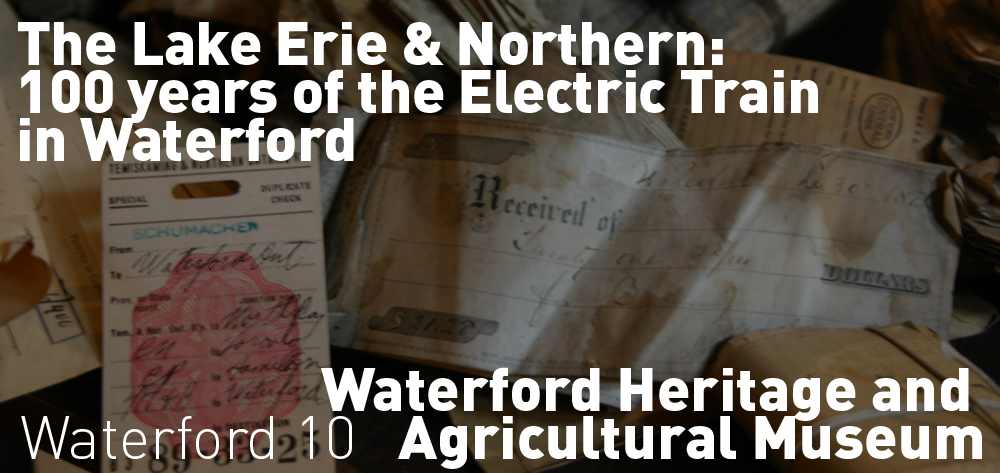 The Lake Erie & Northern: 100 years of the Electric Train in Waterford is on now at the Waterford Heritage and Agricultural Museum!
